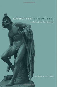Sophocles' Philoctetes And The Great Soul Robbery (Wisconsin Studies In Classics)