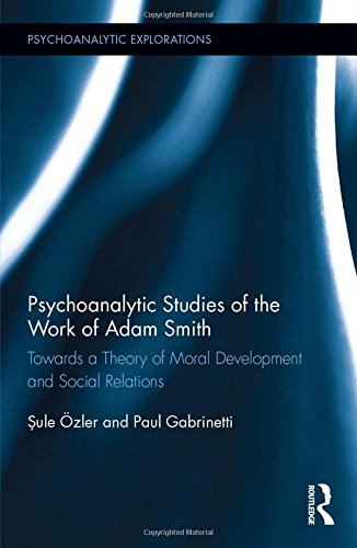 Psychoanalytic Studies Of The Work Of Adam Smith: Towards A Theory Of Moral Development And Social Relations (Psychoanalytic Explorations)