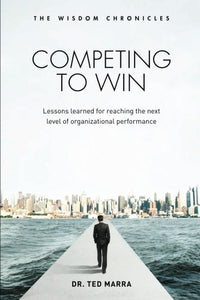 Competing To Win: Lessons Learned For Reaching The Next Level Of Organizational Performance (The Wisdom Chronicles) (Volume 1)