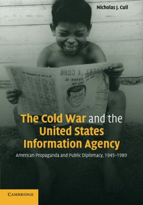 The Cold War And The United States Information Agency: American Propaganda And Public Diplomacy, 1945-1989