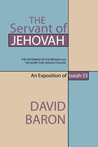 The Servant Of Jehovah: The Sufferings Of The Messiah And The Glory That Should Follow: An Exposition Of Isaiah 53