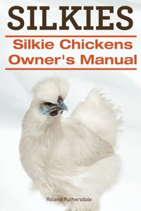 Silkies. Silkie Chickens Owners Manual.