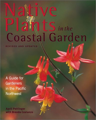 Native Plants In The Coastal Garden: A Guide For Gardeners In The Pacific Northwest