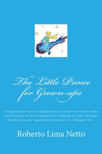 The Little Prince For Grown-Ups: Using Jungian Active Imagination To Uncover Pearls Of The Masterpiece Of Saint-Exupery Or Talking To Your Internal ... Shortcuts To A Happier Life. (Volume 1)