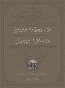 Descendants Of John Flora, Sr. And Sarah Harter, Of  Flora, Indiana 1802-2016: Our Town, Just Outside Our Door