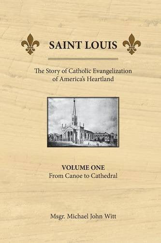 Saint Louis, The Story Of Catholic Evangelization Of America'S Heartland: Vol 1: From Canoe To Cathedral