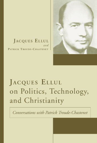 Jacques Ellul On Politics, Technology, And Christianity: Conversations With Patrick Troude-Chastenet