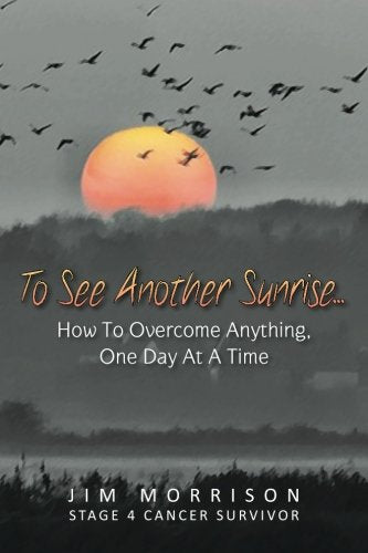 To See Another Sunrise...: How To Overcome Anything, One Day At A Time (Volume 1)