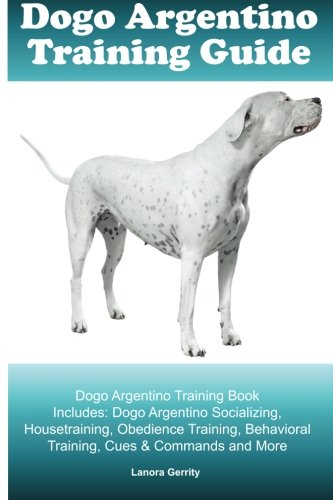 Dogo Argentino Training Guide Dogo Argentino Training Book Includes: Dogo Argentino Socializing, Housetraining, Obedience Training, Behavioral Training, Cues & Commands And More