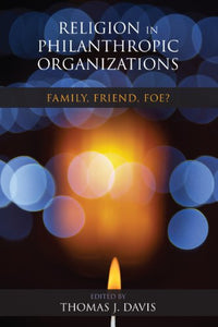 Religion In Philanthropic Organizations: Family, Friend, Foe? (Philanthropic And Nonprofit Studies)