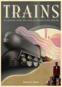 Trains: An Illustrated History From Steam Locomotives To High-Speed Rail