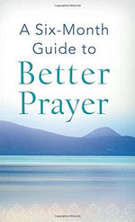 A Six-Month Guide To Better Prayer: (Value Books)