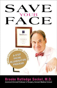 Save Your Face: The Revolutionary Non-Surgical 6-Step Facial Rejuvenation Program