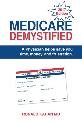 Medicare Demystified: A Physician Helps Save You Time, Money, And Frustration. 2017 Edition.
