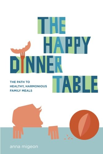 The Happy Dinner Table: The Path To Healthy & Harmonious Family Meals