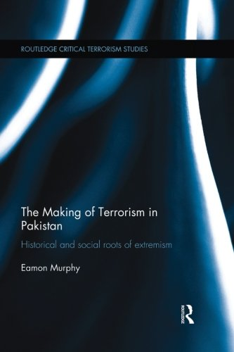 The Making Of Terrorism In Pakistan: Historical And Social Roots Of Extremism (Critical Terrorism Studies)