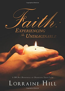 Faith: Experiencing The Unimaginable: A 90 Day Devotional On Deepening Your Faith