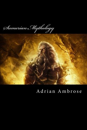 Sumerian Mythology: A Collection Of Ancient Sumerian Myths And Epics