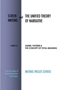 Screenwriting And The Unified Theory Of Narrative: Part Ii: Genre, Pattern & The Concept Of Total Meaning (Volume 2)