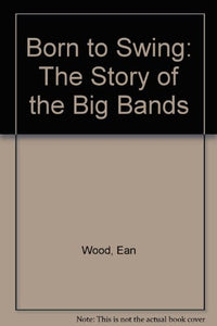 Born To Swing: The Story Of The Big Bands