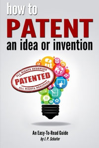 How To Patent An Idea Or Invention: An Easy-To-Read Guide For The Process Of Getting A Patent Or 'Patent Pending' Provisional Patent (How To Get A Patent)