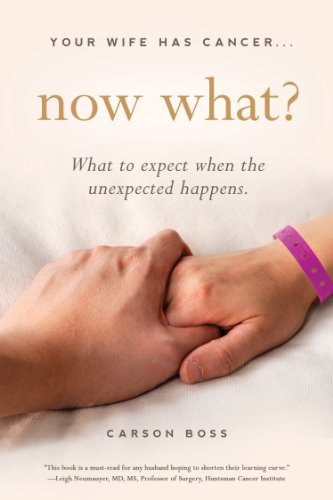 Your Wife Has Cancer, Now What?: What To Expect When The Unexpected Happens