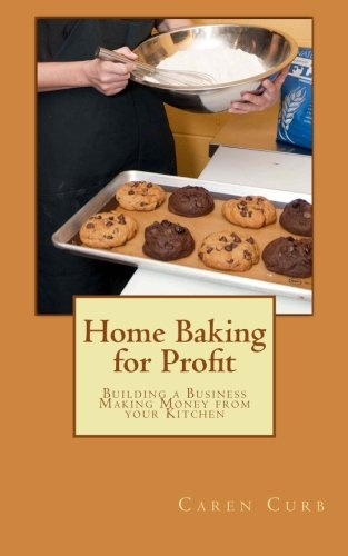 Home Baking For Profit: Building A Business Making Money From Your Kitchen (Profits From Home) (Volume 1)