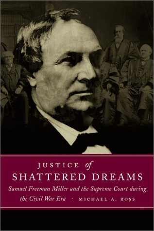 Justice Of Shattered Dreams: Samuel Freeman Miller And The Supreme Court During The Civil War Era (Conflicting Worlds: New Dimensions Of The American Civil War)