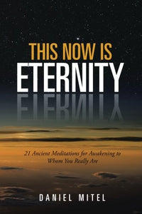This Now Is Eternity: 21 Ancient Meditations For Awakening To Whom You Really Are