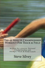 The 49 Minute Championship Workout For Track & Field: Written By A Proven National Championship And Olympic Track And Field Coach