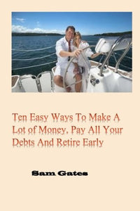 Ten Easy Ways To Make A Lot Of Money, Pay All Your Debts And Retire Early