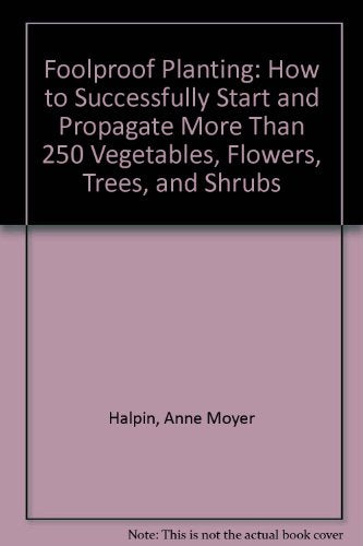 Foolproof Planting: How To Successfully Start And Propagate More Than 250 Vegetables, Flowers, Trees, And Shrubs