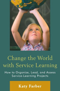 Change The World With Service Learning: How To Create, Lead, And Assess Service Learning Projects