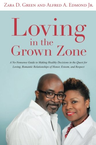 Loving In The Grown Zone: A No-Nonsense Guide To Making Healthy Decisions In The Quest For Loving, Romantic Relationships Of Honor, Esteem, And Respect