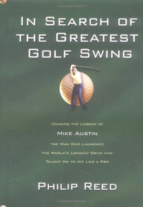 In Search Of The Greatest Golf Swing: Chasing The Legend Of Mike Austin, The Man Who Launched The World'S Longest Drive And Taught Me To Hit Like A Pro