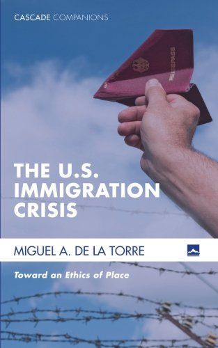 The U.S. Immigration Crisis: Toward An Ethics Of Place (Cascade Companions)