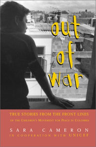 Out Of War: True Stories From The Front Lines Of The Children'S Movement For Peace In Colombia