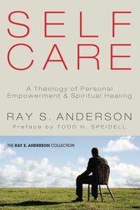 Self-Care: A Theology Of Personal Empowerment & Spiritual Healing (Ray S. Anderson Collection)