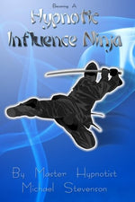 Becoming A Hypnotic Influence Ninja: Discovering The Art Of Covert Conversational Hypnosis