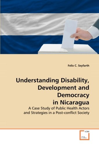 Understanding Disability, Development And Democracy In Nicaragua: A Case Study Of Public Health Actors And Strategies In A Post-Conflict Society