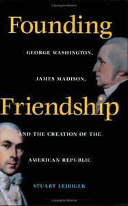 Founding Friendship: George Washington, James Madison, And The Creation Of The American Republic (Constitutionalism And Democracy Series)