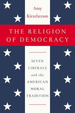 The Religion Of Democracy: Seven Liberals And The American Moral Tradition