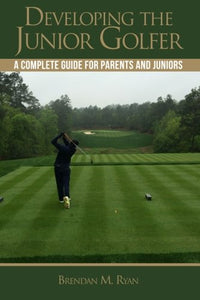 Developing The Junior Golfer: A Guide To Better Golf For Students And Parents