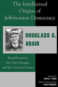 The Intellectual Origins Of Jeffersonian Democracy: Republicanism, The Class Struggle, And The Virtuous Farmer