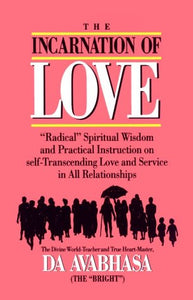 The Incarnation Of Love: Radical Spiritual Wisdom And Practical Instruction On Self-Transcending Love And Service In All Relationships