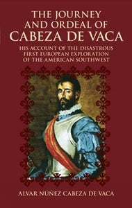 The Journey And Ordeal Of Cabeza De Vaca: His Account Of The Disastrous First European Exploration Of The American Southwest
