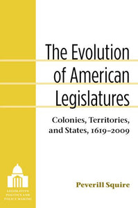 The Evolution Of American Legislatures: Colonies, Territories, And States, 1619-2009 (Legislative Politics And Policy Making)