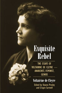 Exquisite Rebel: The Essays Of Voltairine De Cleyre: Feminist, Anarchist, Genius