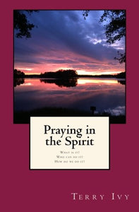 Praying In The Spirit: What Is It? Who Can Do It? How Do We Do It?