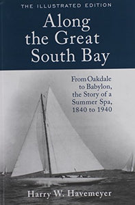 Along The Great South Bay (Illustrated Edition): From Oakdale To Babylon, The Story Of A Summer Spa, 1840 To 1940
